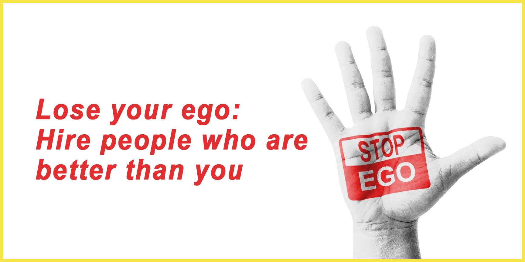 Lose your ego Hire people who are better than you