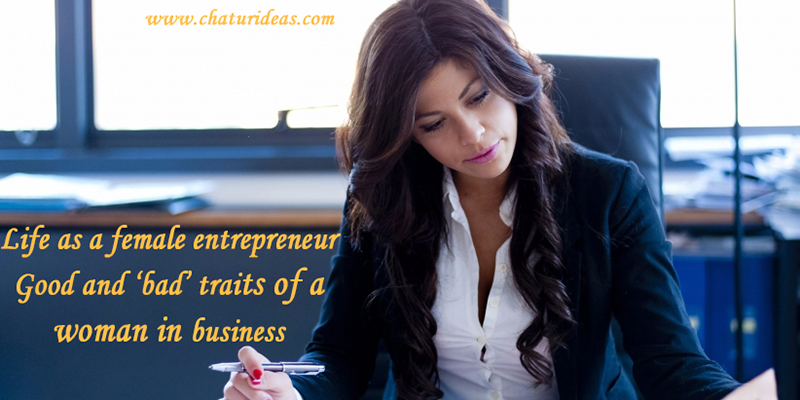 Life as a female entrepreneur Good and 'bad' traits of a woman in business