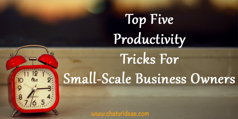 Top Five Productivity Tricks For Small-Scale Business Owners